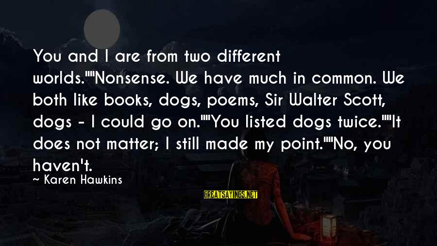"""Listed Sayings By Karen Hawkins: You and I are from two different worlds.""""""""Nonsense. We have much in common. We both"""