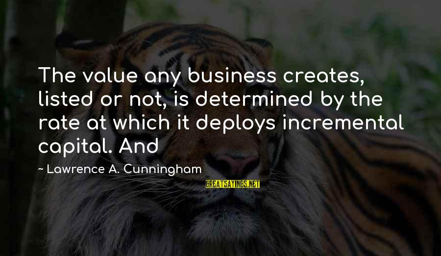 Listed Sayings By Lawrence A. Cunningham: The value any business creates, listed or not, is determined by the rate at which