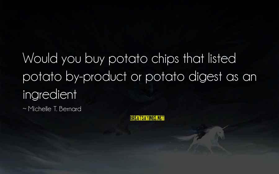 Listed Sayings By Michelle T. Bernard: Would you buy potato chips that listed potato by-product or potato digest as an ingredient