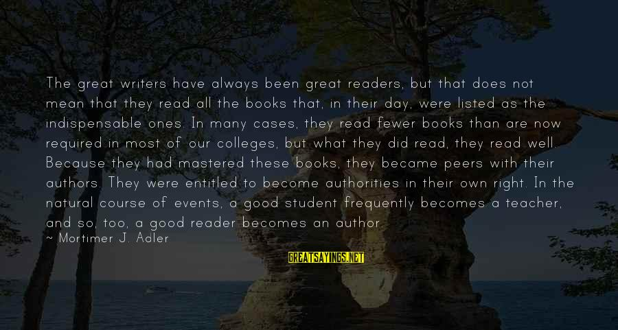 Listed Sayings By Mortimer J. Adler: The great writers have always been great readers, but that does not mean that they