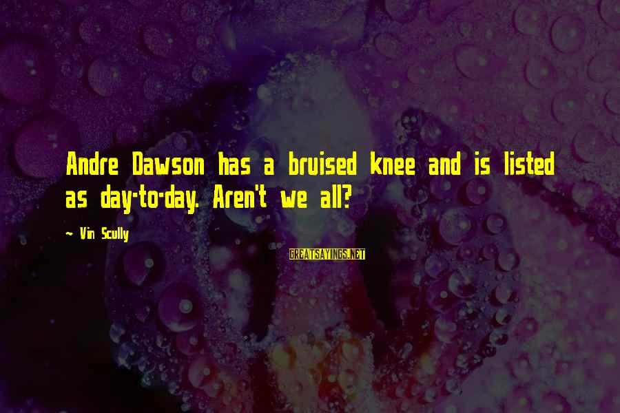 Listed Sayings By Vin Scully: Andre Dawson has a bruised knee and is listed as day-to-day. Aren't we all?