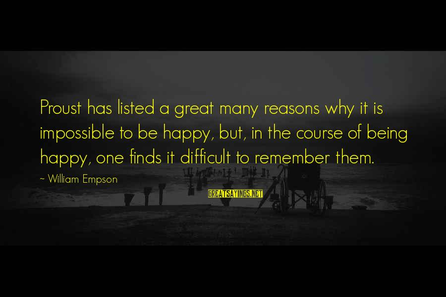 Listed Sayings By William Empson: Proust has listed a great many reasons why it is impossible to be happy, but,