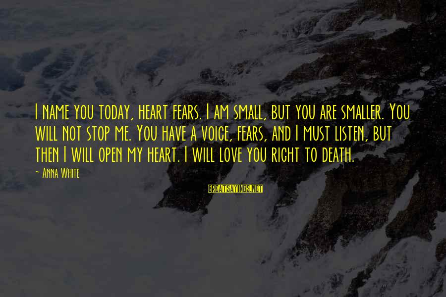Listen To Love Sayings By Anna White: I name you today, heart fears. I am small, but you are smaller. You will