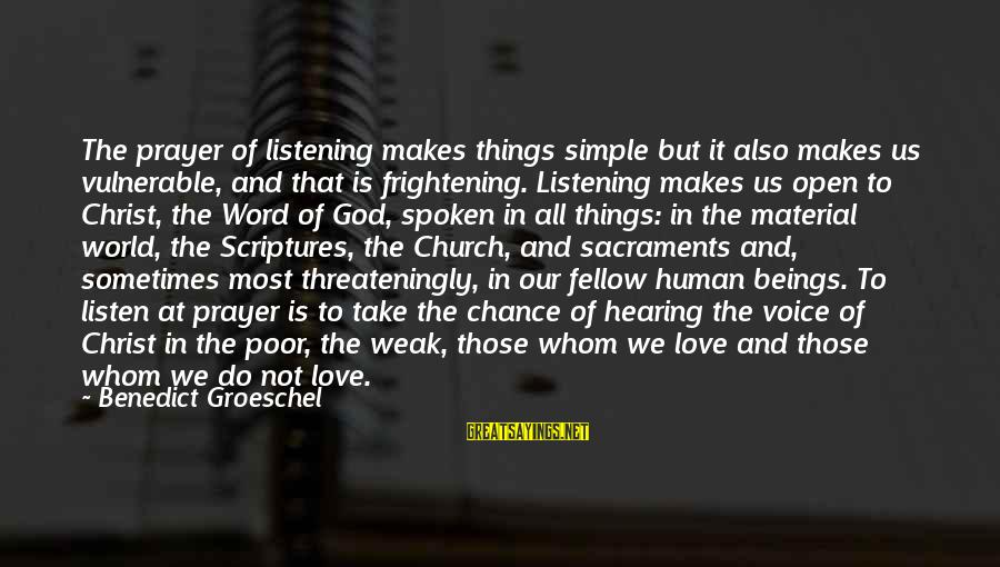 Listen To Love Sayings By Benedict Groeschel: The prayer of listening makes things simple but it also makes us vulnerable, and that
