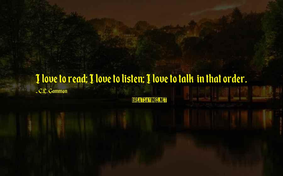 Listen To Love Sayings By C.L. Gammon: I love to read; I love to listen; I love to talk in that order.