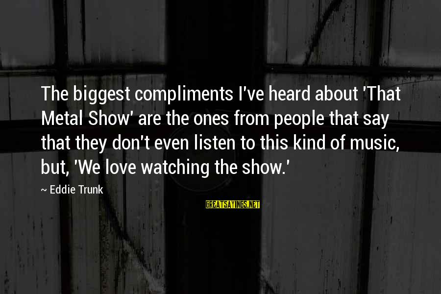 Listen To Love Sayings By Eddie Trunk: The biggest compliments I've heard about 'That Metal Show' are the ones from people that
