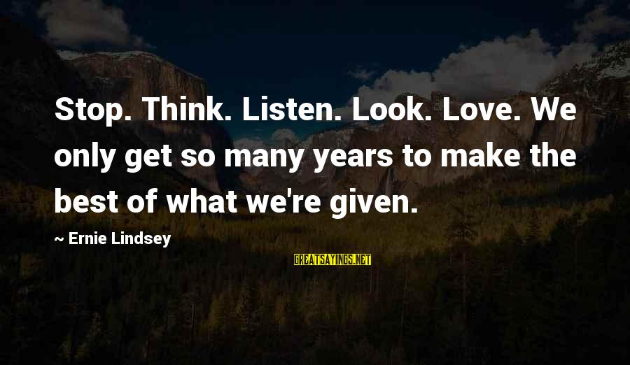 Listen To Love Sayings By Ernie Lindsey: Stop. Think. Listen. Look. Love. We only get so many years to make the best