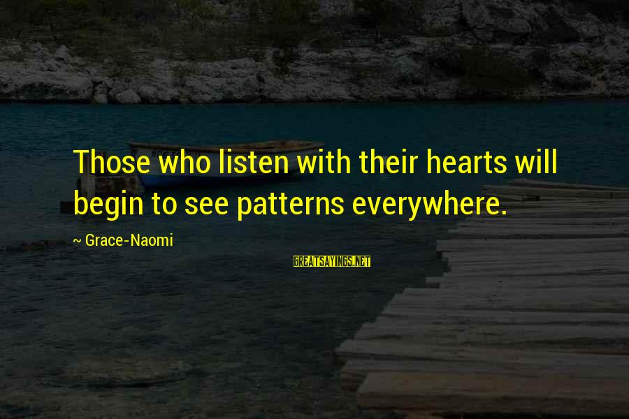 Listen To Love Sayings By Grace-Naomi: Those who listen with their hearts will begin to see patterns everywhere.