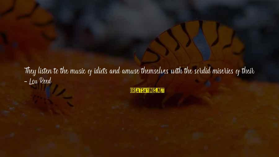 Listen To Love Sayings By Lou Reed: They listen to the music of idiots and amuse themselves with the sordid miseries of