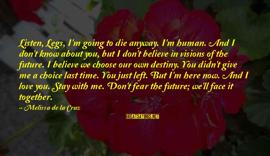 Listen To Love Sayings By Melissa De La Cruz: Listen, Legs, I'm going to die anyway. I'm human. And I don't know about you,