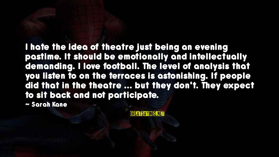 Listen To Love Sayings By Sarah Kane: I hate the idea of theatre just being an evening pastime. It should be emotionally