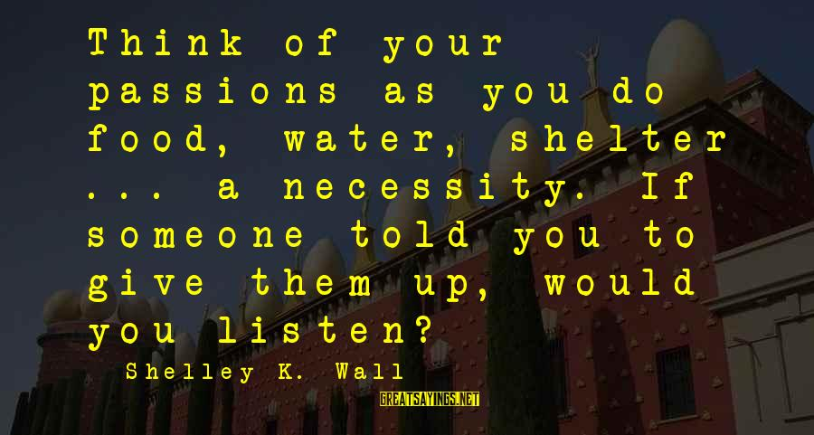 Listen To Love Sayings By Shelley K. Wall: Think of your passions as you do food, water, shelter ... a necessity. If someone