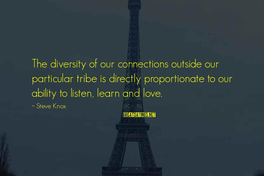 Listen To Love Sayings By Steve Knox: The diversity of our connections outside our particular tribe is directly proportionate to our ability