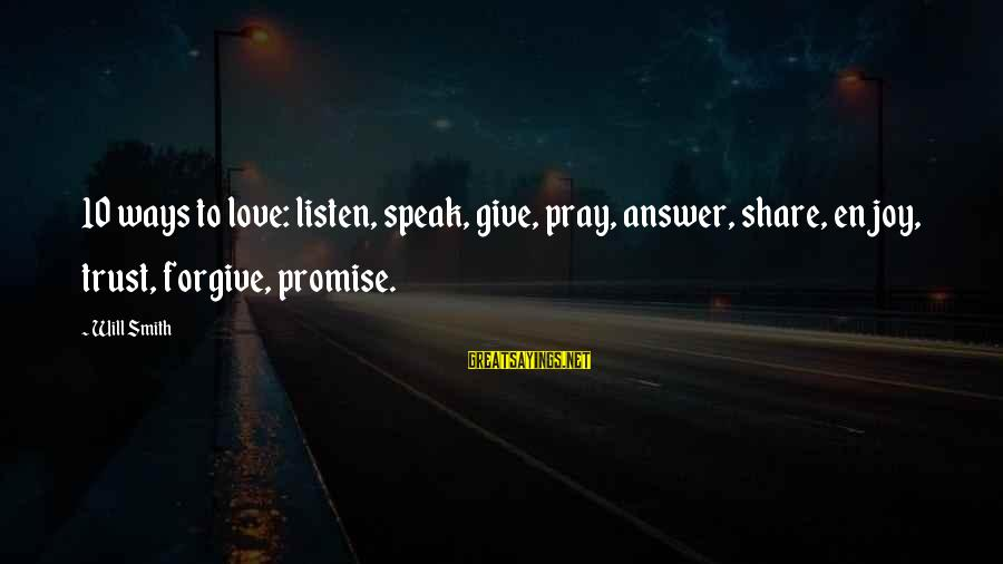 Listen To Love Sayings By Will Smith: 10 ways to love: listen, speak, give, pray, answer, share, enjoy, trust, forgive, promise.