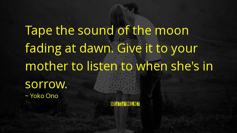 Listen To Love Sayings By Yoko Ono: Tape the sound of the moon fading at dawn. Give it to your mother to
