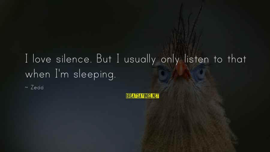 Listen To Love Sayings By Zedd: I love silence. But I usually only listen to that when I'm sleeping.