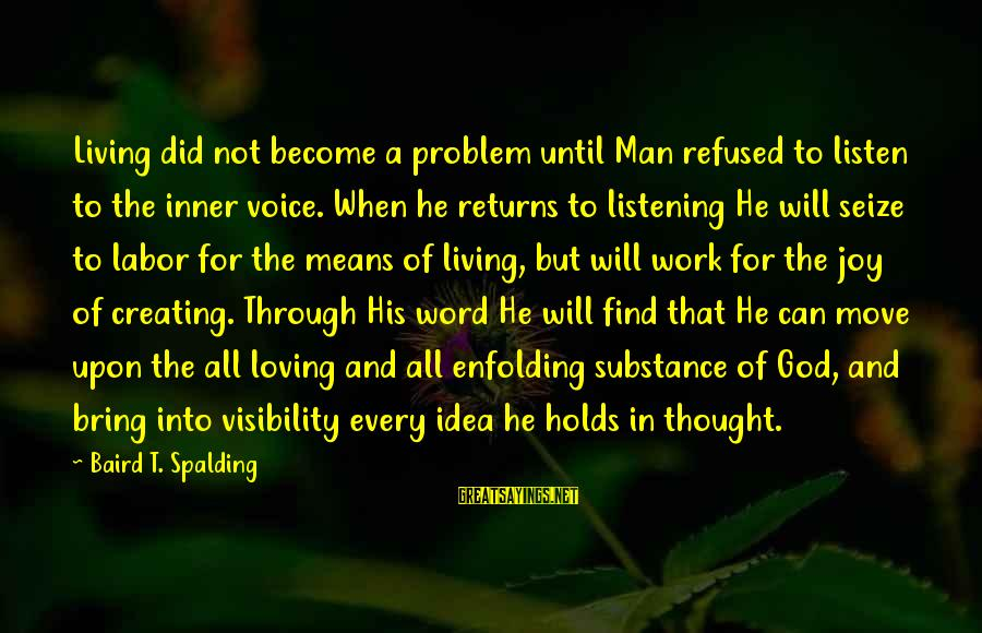 Listening To His Voice Sayings By Baird T. Spalding: Living did not become a problem until Man refused to listen to the inner voice.