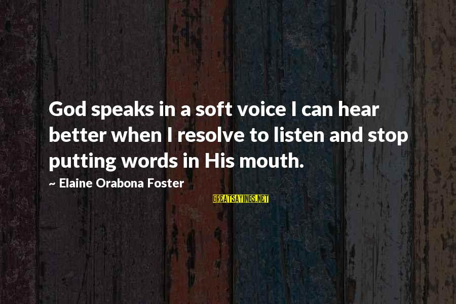Listening To His Voice Sayings By Elaine Orabona Foster: God speaks in a soft voice I can hear better when I resolve to listen