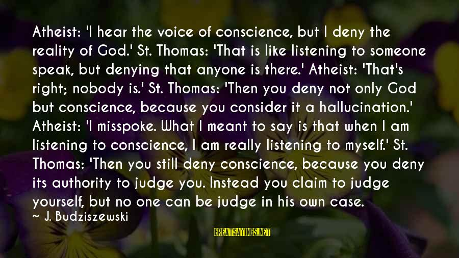 Listening To His Voice Sayings By J. Budziszewski: Atheist: 'I hear the voice of conscience, but I deny the reality of God.' St.