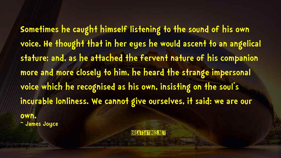 Listening To His Voice Sayings By James Joyce: Sometimes he caught himself listening to the sound of his own voice. He thought that