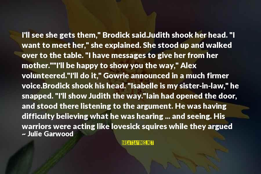 "Listening To His Voice Sayings By Julie Garwood: I'll see she gets them,"" Brodick said.Judith shook her head. ""I want to meet her,"""