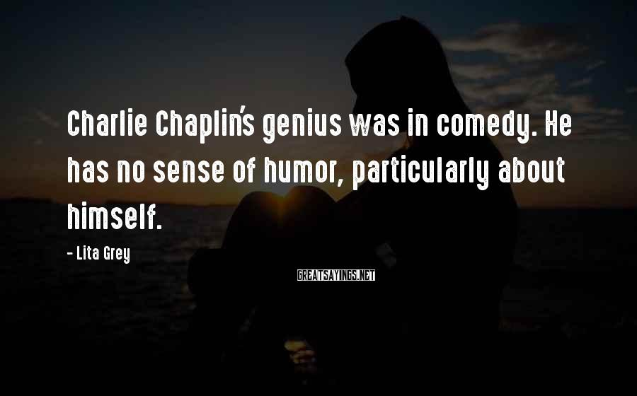 Lita Grey Sayings: Charlie Chaplin's genius was in comedy. He has no sense of humor, particularly about himself.