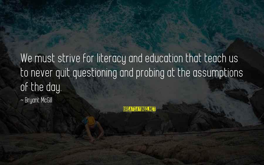 Literacy Education Sayings By Bryant McGill: We must strive for literacy and education that teach us to never quit questioning and