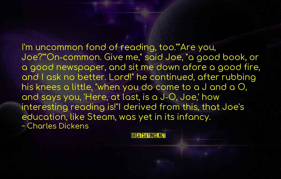 """Literacy Education Sayings By Charles Dickens: I'm uncommon fond of reading, too.""""""""Are you, Joe?""""""""On-common. Give me,"""" said Joe, """"a good book,"""