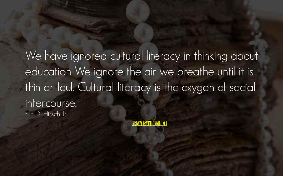 Literacy Education Sayings By E.D. Hirsch Jr.: We have ignored cultural literacy in thinking about education We ignore the air we breathe