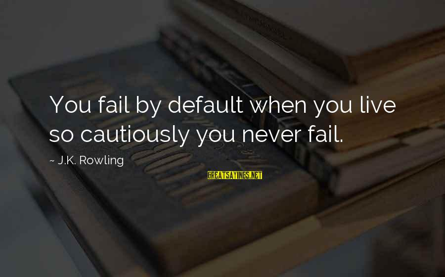 Literacy Education Sayings By J.K. Rowling: You fail by default when you live so cautiously you never fail.