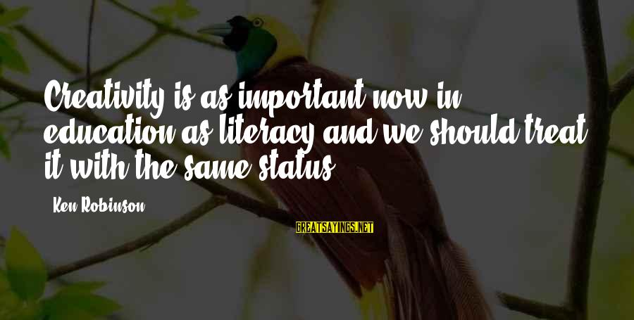 Literacy Education Sayings By Ken Robinson: Creativity is as important now in education as literacy and we should treat it with