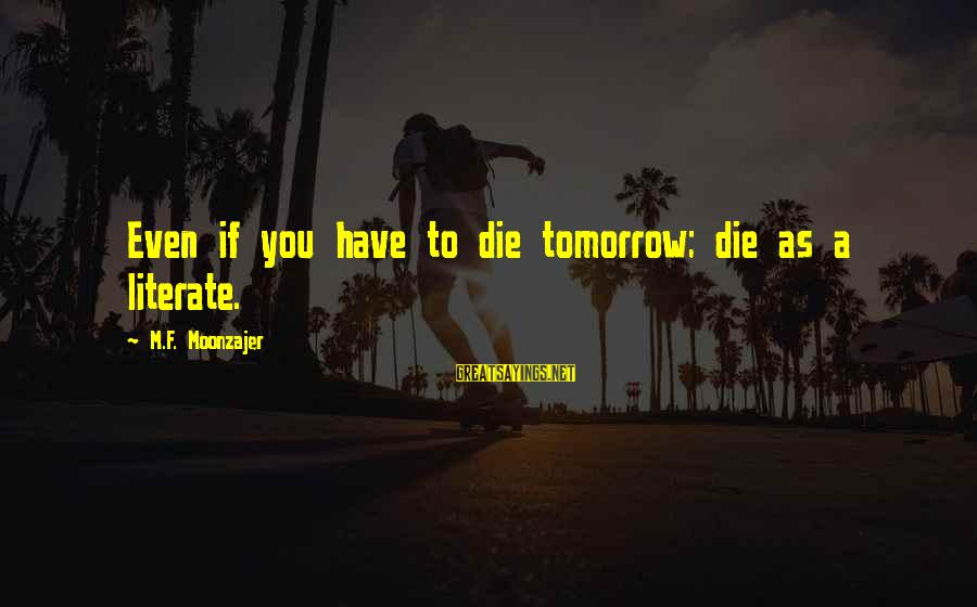 Literacy Education Sayings By M.F. Moonzajer: Even if you have to die tomorrow; die as a literate.