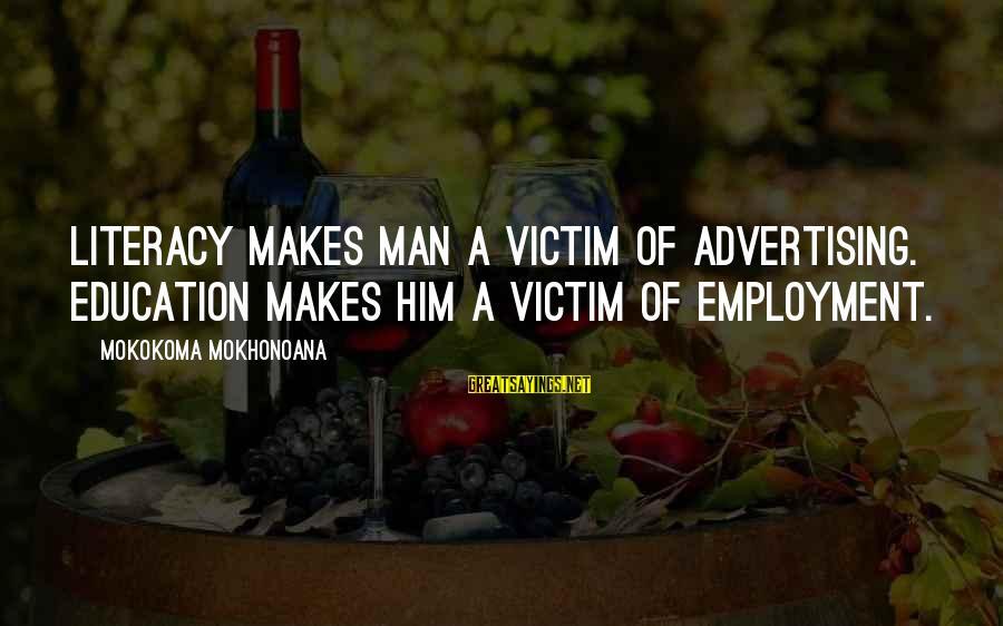 Literacy Education Sayings By Mokokoma Mokhonoana: Literacy makes man a victim of advertising. Education makes him a victim of employment.