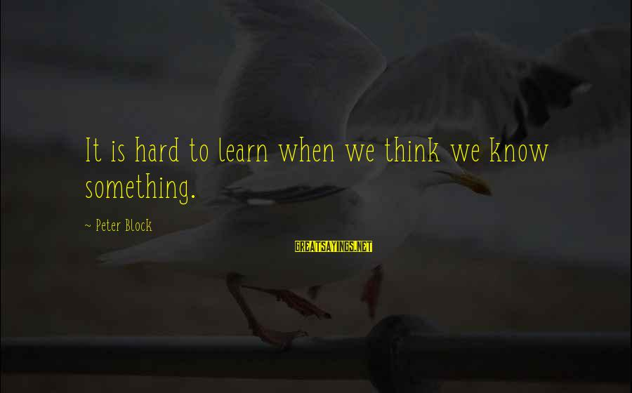 Literacy Education Sayings By Peter Block: It is hard to learn when we think we know something.
