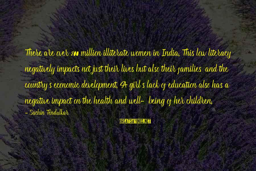 Literacy Education Sayings By Sachin Tendulkar: There are over 200 million illiterate women in India. This low literacy negatively impacts not