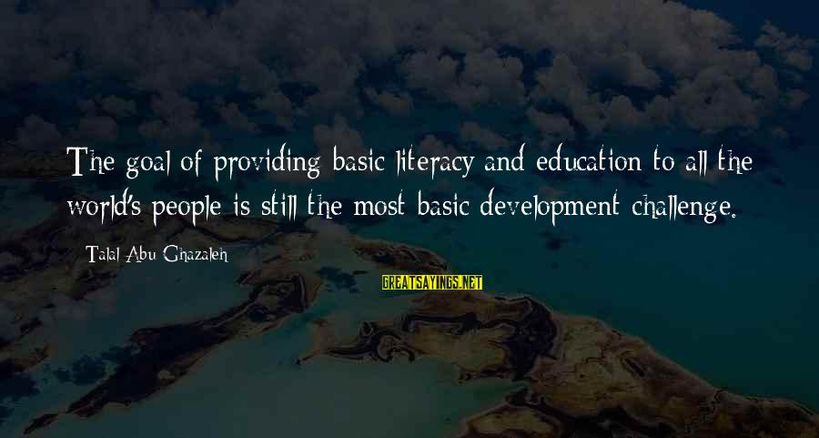 Literacy Education Sayings By Talal Abu-Ghazaleh: The goal of providing basic literacy and education to all the world's people is still
