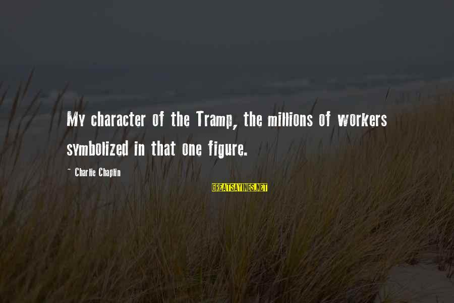 Lithuanians Sayings By Charlie Chaplin: My character of the Tramp, the millions of workers symbolized in that one figure.