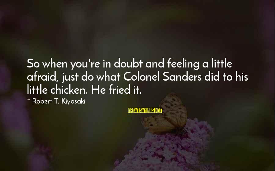 Lithuanians Sayings By Robert T. Kiyosaki: So when you're in doubt and feeling a little afraid, just do what Colonel Sanders
