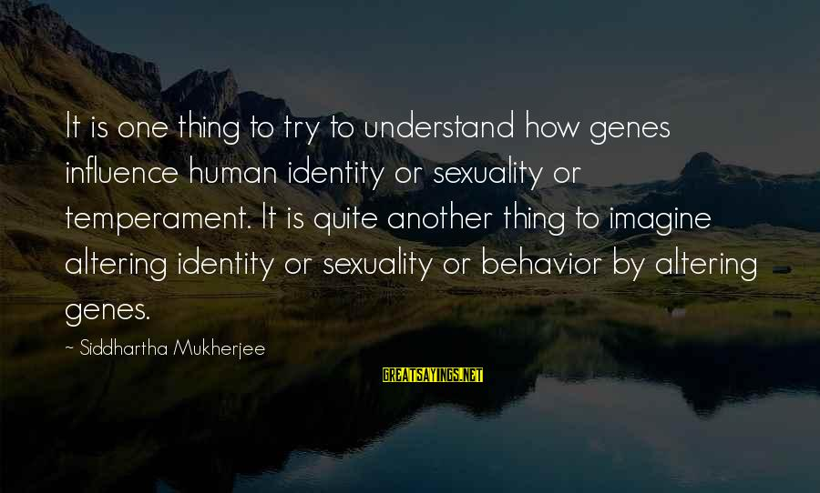 Lithuanians Sayings By Siddhartha Mukherjee: It is one thing to try to understand how genes influence human identity or sexuality