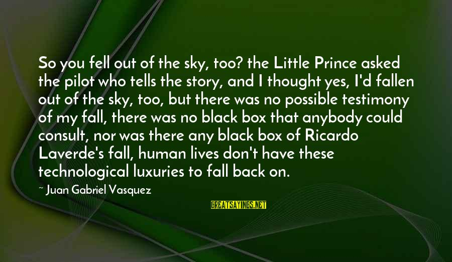 Little Black Box Sayings By Juan Gabriel Vasquez: So you fell out of the sky, too? the Little Prince asked the pilot who