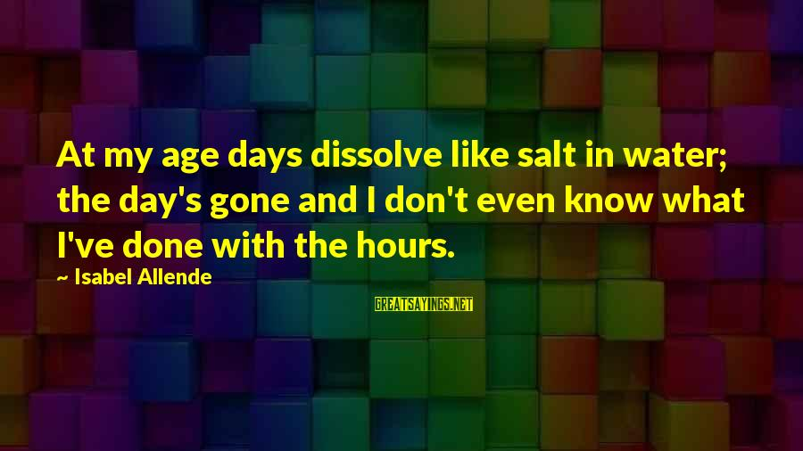 Little Britain Andy And Lou Sayings By Isabel Allende: At my age days dissolve like salt in water; the day's gone and I don't