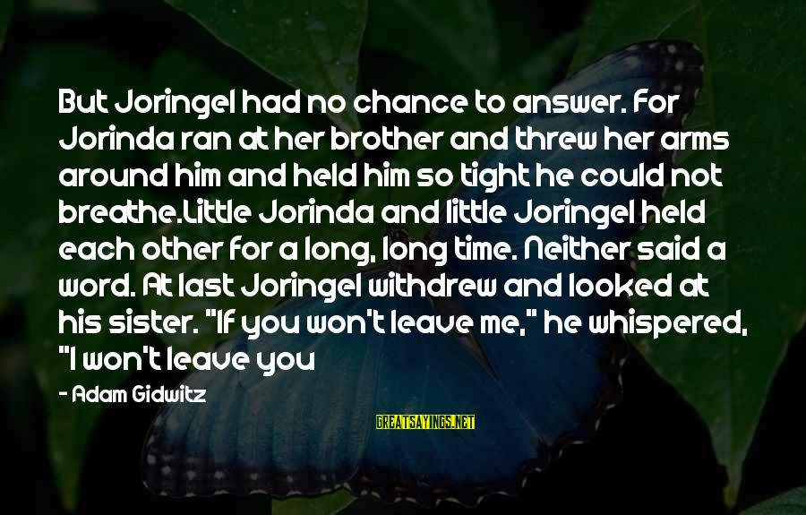Little Brother And Sister Sayings By Adam Gidwitz: But Joringel had no chance to answer. For Jorinda ran at her brother and threw