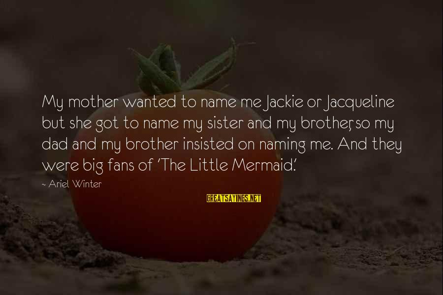 Little Brother And Sister Sayings By Ariel Winter: My mother wanted to name me Jackie or Jacqueline but she got to name my