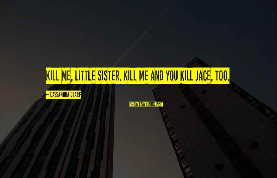 Little Brother And Sister Sayings By Cassandra Clare: Kill me, little sister. Kill me and you kill Jace, too.