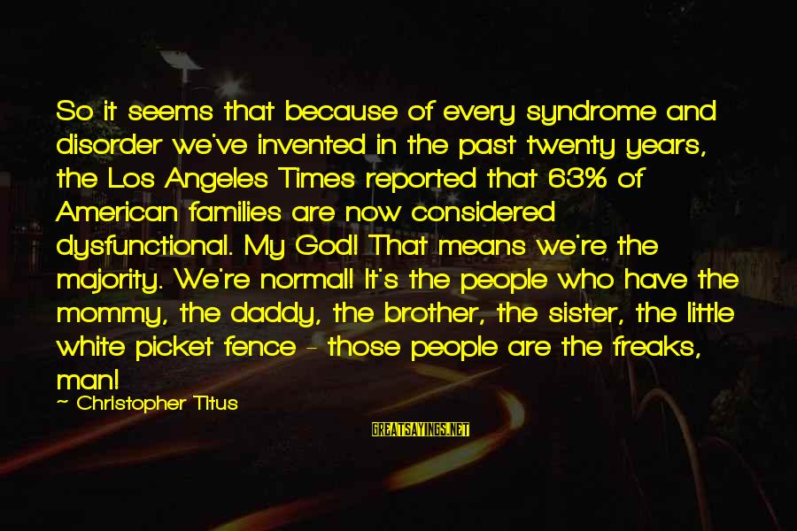 Little Brother And Sister Sayings By Christopher Titus: So it seems that because of every syndrome and disorder we've invented in the past