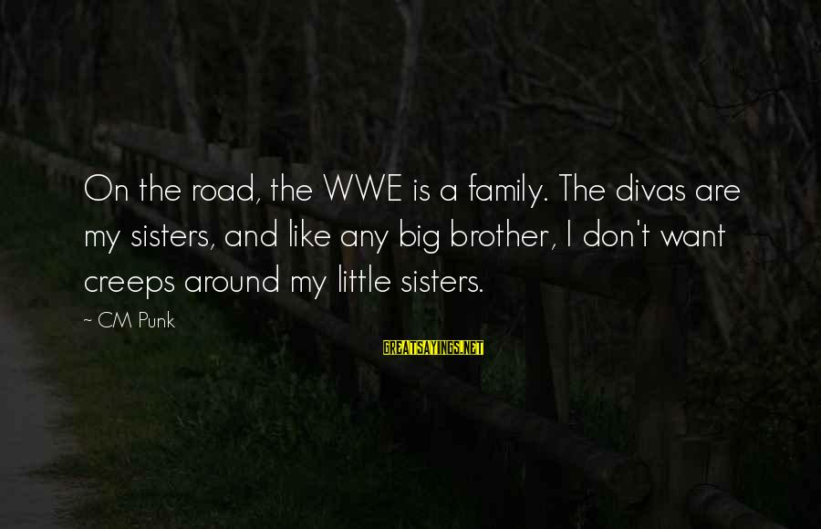 Little Brother And Sister Sayings By CM Punk: On the road, the WWE is a family. The divas are my sisters, and like