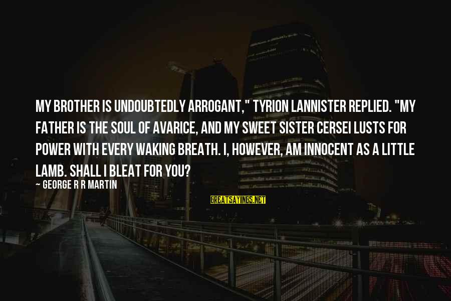 """Little Brother And Sister Sayings By George R R Martin: My brother is undoubtedly arrogant,"""" Tyrion Lannister replied. """"My father is the soul of avarice,"""
