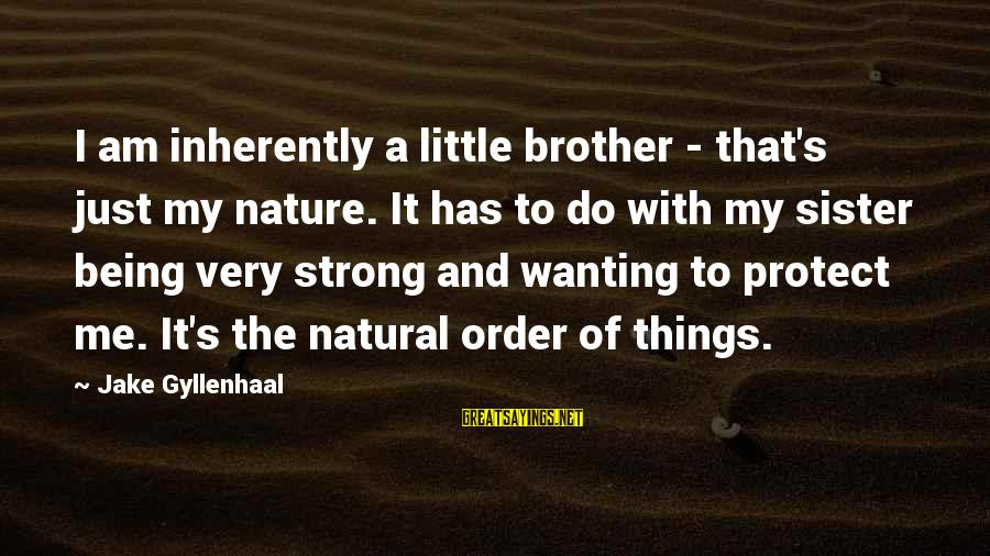Little Brother And Sister Sayings By Jake Gyllenhaal: I am inherently a little brother - that's just my nature. It has to do