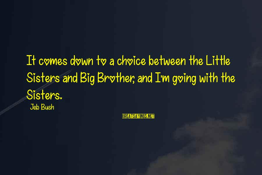 Little Brother And Sister Sayings By Jeb Bush: It comes down to a choice between the Little Sisters and Big Brother, and I'm