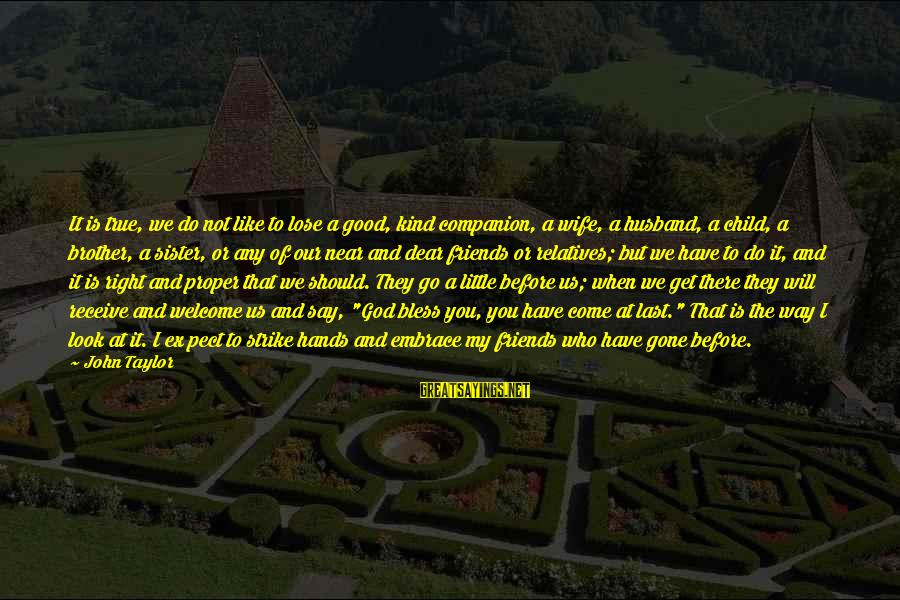 Little Brother And Sister Sayings By John Taylor: It is true, we do not like to lose a good, kind companion, a wife,